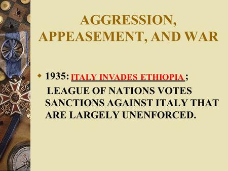 AGGRESSION, APPEASEMENT, AND WAR  1935: ; LEAGUE OF NATIONS VOTES SANCTIONS AGAINST ITALY THAT ARE LARGELY UNENFORCED. ITALY INVADES ETHIOPIA.