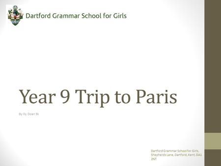 Year 9 Trip to Paris By lily Doan 9k Dartford Grammar School for Girls, Shepherds Lane, Dartford, Kent, DA1 2NT.