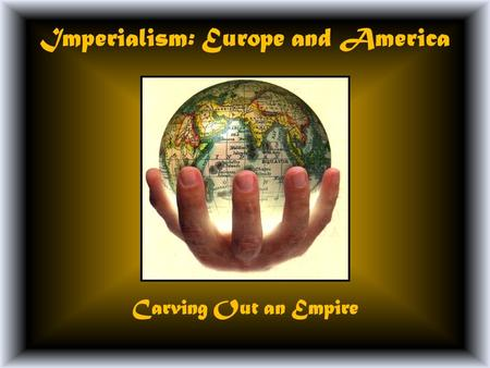 Imperialism: Europe and America Carving Out an Empire.