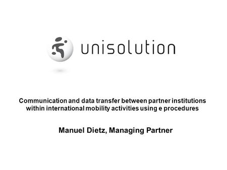 Communication and data transfer between partner institutions within international mobility activities using e procedures Manuel Dietz, Managing Partner.