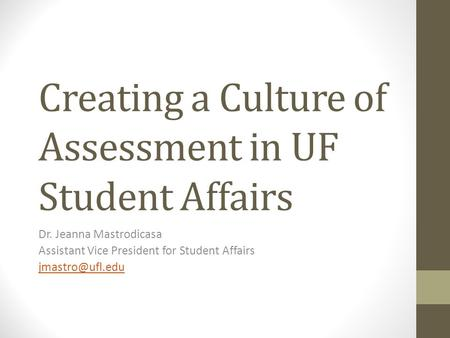 Creating a Culture of Assessment in UF Student Affairs Dr. Jeanna Mastrodicasa Assistant Vice President for Student Affairs