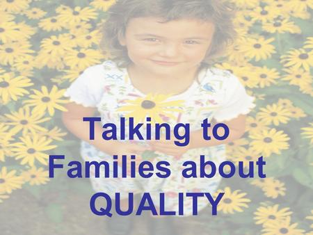 Talking to Families about QUALITY. Why should early childhood professionals always talk about quality?