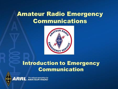 Amateur Radio Emergency Communications Introduction to Emergency Communication.
