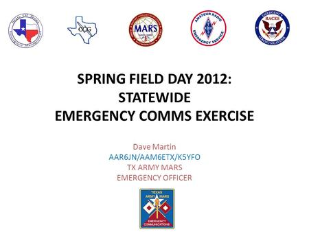 SPRING FIELD DAY 2012: STATEWIDE EMERGENCY COMMS EXERCISE Dave Martin AAR6JN/AAM6ETX/K5YFO TX ARMY MARS EMERGENCY OFFICER.