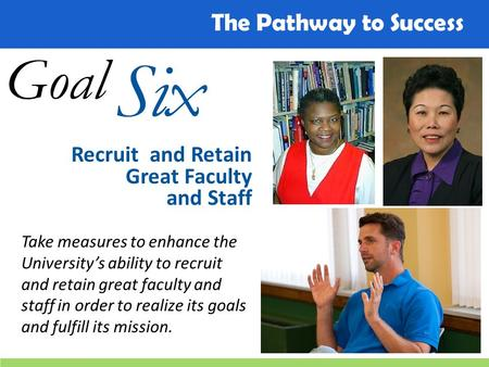 The Pathway to Success Goal Six Recruit and Retain Great Faculty and Staff Take measures to enhance the University's ability to recruit and retain great.