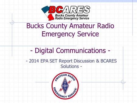Bucks County Amateur Radio Emergency Service - Digital Communications - - 2014 EPA SET Report Discussion & BCARES Solutions -