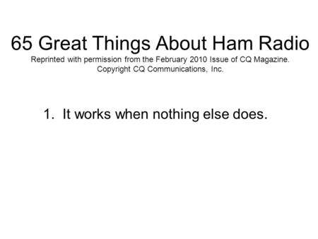 65 Great Things About Ham Radio Reprinted with permission from the February 2010 Issue of CQ Magazine. Copyright CQ Communications, Inc. 1. It works when.