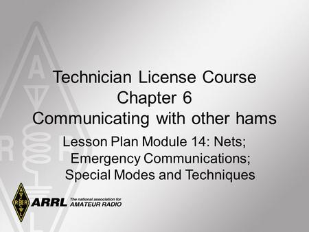 Technician License Course Chapter 6 Communicating with other hams Lesson Plan Module 14: Nets; Emergency Communications; Special Modes and Techniques.