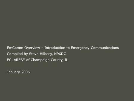 EmComm Overview – Introduction to Emergency Communications Compiled by Steve Hilberg, N9XDC EC, ARES ® of Champaign County, IL January 2006.