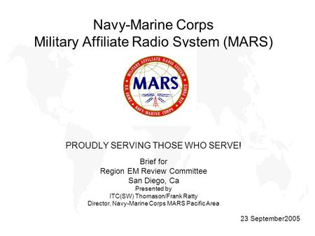 Navy-Marine Corps Military Affiliate Radio System (MARS) PROUDLY SERVING THOSE WHO SERVE! Brief for Region EM Review Committee San Diego, Ca Presented.