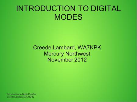 Introduction to Digital Modes Creede Lambard WA7KPK INTRODUCTION TO DIGITAL MODES Creede Lambard, WA7KPK Mercury Northwest November 2012.