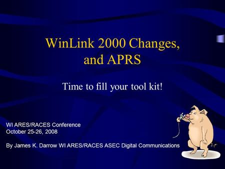 WinLink 2000 Changes, and APRS Time to fill your tool kit! By James K. Darrow WI ARES/RACES ASEC Digital Communications WI ARES/RACES Conference October.