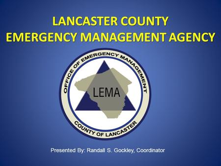 LANCASTER COUNTY EMERGENCY MANAGEMENT AGENCY Presented By: Randall S. Gockley, Coordinator.
