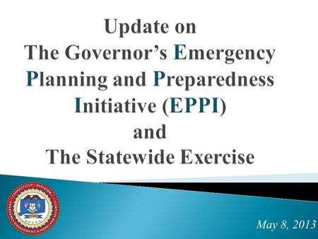 May 8, 2013. GOALS include:  Increase quality of communications and preparedness  Hold a real-time exercise by September 1, involving state agencies,