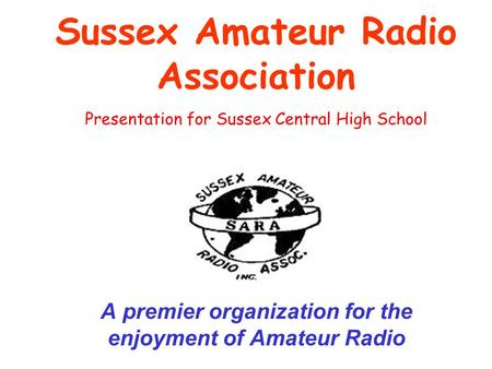 Sussex Amateur Radio Association A premier organization for the enjoyment of Amateur Radio Presentation for Sussex Central High School.