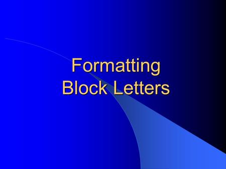 Formatting Block Letters. General Guidelines Font size --- 11 point Font style --- Calibri 1 or 2 spaces after punctuation ending a sentence (stay consistent)