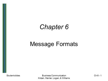 Student slidesBusiness Communication Krizan, Merrier, Logan, & Williams Ch 6 - 1 Chapter 6 Message Formats.