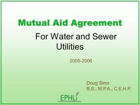 Mutual Aid Agreement For Water and Sewer Utilities 2005-2006 Doug Sims B.S., M.P.A., C.E.H.P.