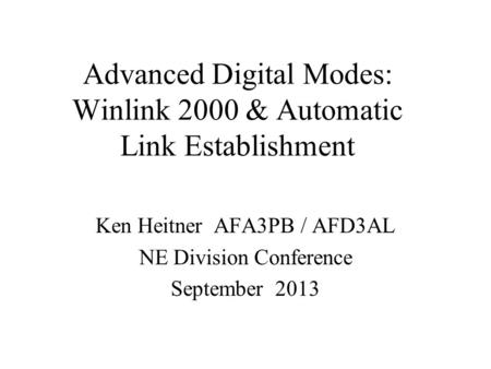 Advanced Digital Modes: Winlink 2000 & Automatic Link Establishment Ken Heitner AFA3PB / AFD3AL NE Division Conference September 2013.