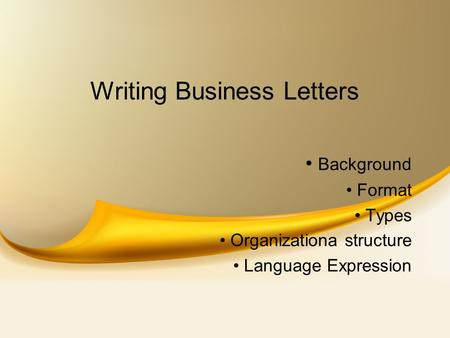 Writing Business Letters Background Format Types Organizationa structure Language Expression.