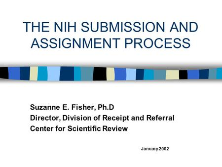 THE NIH SUBMISSION AND ASSIGNMENT PROCESS Suzanne E. Fisher, Ph.D Director, Division of Receipt and Referral Center for Scientific Review January 2002.