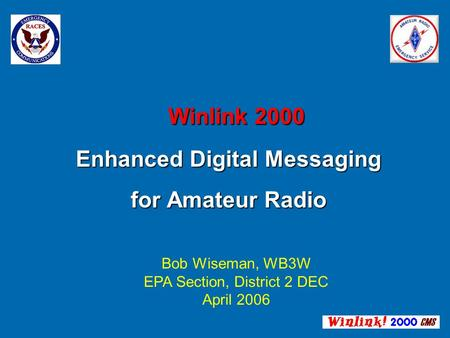 Winlink 2000 Enhanced Digital Messaging for Amateur Radio Winlink 2000 Enhanced Digital Messaging for Amateur Radio Bob Wiseman, WB3W EPA Section, District.