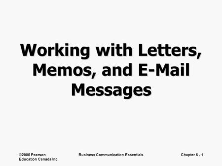 ©2005 Pearson Education Canada Inc Business Communication EssentialsChapter 6 - 1 Working with Letters, Memos, and E-Mail Messages.