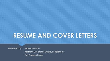 RESUME AND COVER LETTERS Presented by: Amber Lennon Assistant Director of Employer Relations The Career Center Presented by: Amber Lennon Assistant Director.