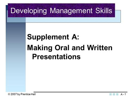 © 2007 by Prentice Hall1 Supplement A: Making Oral and Written Presentations Developing Management Skills A -