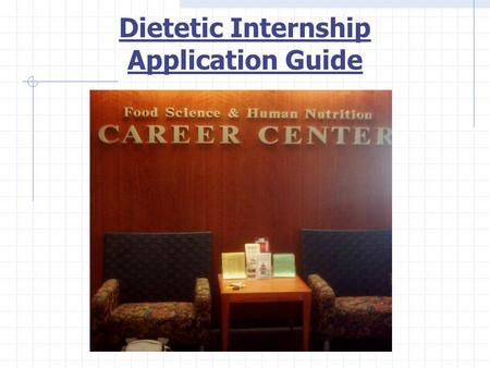 Dietetic Internship Application Guide. Step 1: Research Internships and Decide Where to Apply Where to look: Online: Directory of Dietetic Programs on.