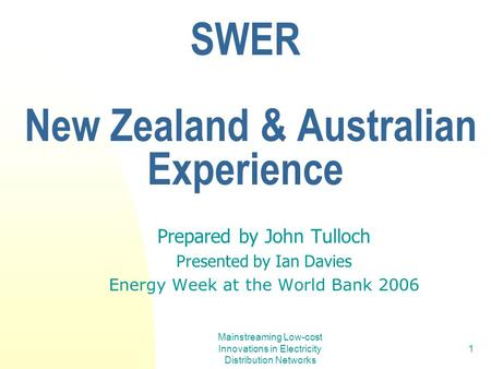 Mainstreaming Low-cost Innovations in Electricity Distribution Networks 1 SWER New Zealand & Australian Experience Prepared by John Tulloch Presented by.