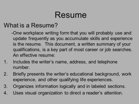 Resume What is a Resume? -One workplace writing form that you will probably use and update frequently as you accumulate skills and experience is the resume.