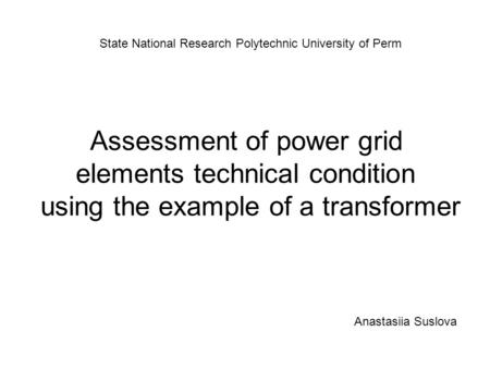 Assessment of power grid elements technical condition using the example of a transformer State National Research Polytechnic University of Perm Anastasiia.