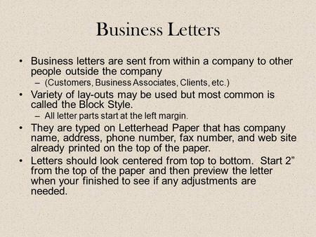Business Letters Business letters are sent from within a company to other people outside the company –(Customers, Business Associates, Clients, etc.) Variety.