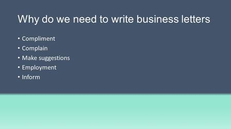 Why do we need to write business letters Compliment Complain Make suggestions Employment Inform.