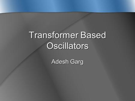 Transformer Based Oscillators Adesh Garg. Outline  Why use a Transformer instead of an Inductor?  What is a Monolithic Transformer?  Physical Layout.