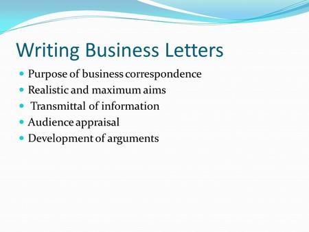 Writing Business Letters Purpose of business correspondence Realistic and maximum aims Transmittal of information Audience appraisal Development of arguments.