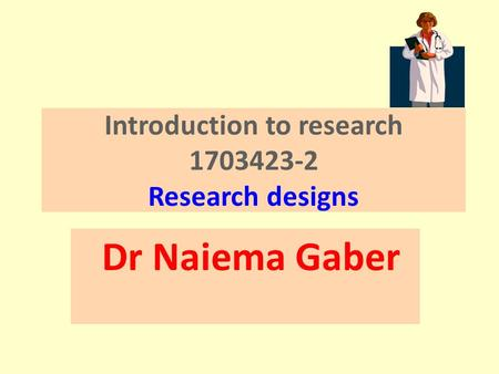 Introduction to research 1703423-2 Research designs Dr Naiema Gaber.