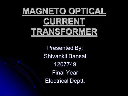 MAGNETO OPTICAL CURRENT TRANSFORMER Presented By: Shivankit Bansal 1207749 Final Year Electrical Deptt.