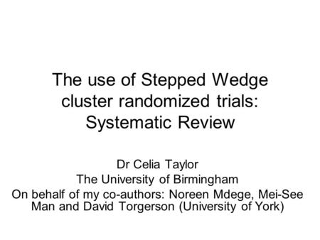 The use of Stepped Wedge cluster randomized trials: Systematic Review Dr Celia Taylor The University of Birmingham On behalf of my co-authors: Noreen Mdege,