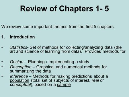 Review of Chapters 1- 5 We review some important themes from the first 5 chapters 1.Introduction Statistics- Set of methods for collecting/analyzing data.