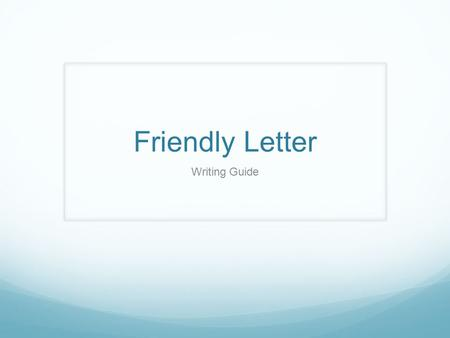 Friendly Letter Writing Guide. What is a friendly letter? Less formal than a business letter About personal topics Can be printed or hand-written.