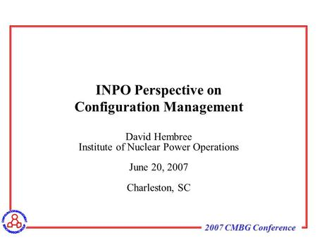 2007 CMBG Conference David Hembree Institute of Nuclear Power Operations June 20, 2007 Charleston, SC INPO Perspective on Configuration Management.