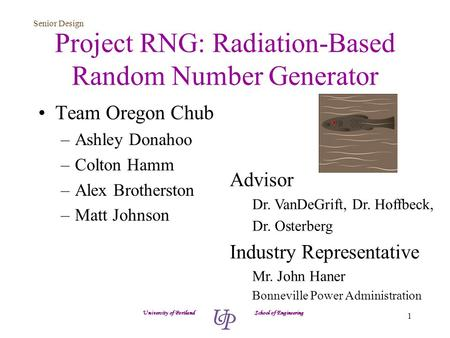 Senior Design 1 Project RNG: Radiation-Based Random Number Generator Team Oregon Chub –Ashley Donahoo –Colton Hamm –Alex Brotherston –Matt Johnson University.