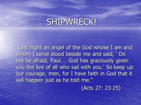"SHIPWRECK! "" Last night an angel of the God whose I am and whom I serve stood beside me and said, ' Do not be afraid, Paul…. God has graciously given you."