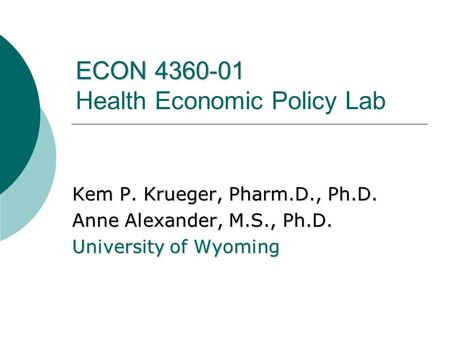 ECON 4360-01 ECON 4360-01 Health Economic Policy Lab Kem P. Krueger, Pharm.D., Ph.D. Anne Alexander, M.S., Ph.D. University of Wyoming.