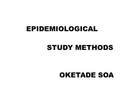 EPIDEMIOLOGICAL STUDY METHODS OKETADE SOA. OUTLINE INTRODUCTION DEFINITIONS CLASSIFICATION STUDY DESIGNS VARIOUS DESIGNS CONCLUSION.