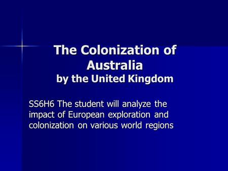 The Colonization of Australia by the United Kingdom SS6H6 The student will analyze the impact of European exploration and colonization on various world.