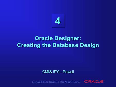 Copyright  Oracle Corporation, 1999. All rights reserved. 4 CMIS 570 - Powell Oracle Designer: Creating the Database Design CMIS 570 - Powell.