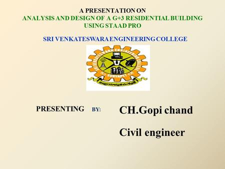 A PRESENTATION ON ANALYSIS AND DESIGN OF A G+3 RESIDENTIAL BUILDING USING STAAD PRO CH.Gopi chand Civil engineer SRI VENKATESWARA ENGINEERING COLLEGE PRESENTING.